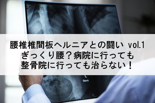 【腰椎椎間板ヘルニア】ぎっくり腰?病院に行っても整骨院に行っても治らない