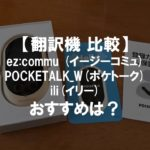 翻訳機3機種比較!ez:commu (イージーコミュ) POCKETALK_W(ポケトーク) ili(イリー) おすすめは?