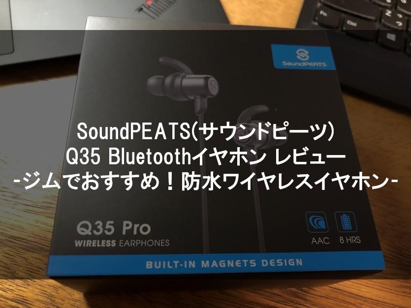 【SoundPEATS(サウンドピーツ) Q35 Bluetooth イヤホン レビュー】ジムでおすすめ!防水ワイヤレスイヤホン