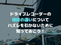 ドライブレコーダーの値段の違いについて|ハズレを引かないために知っておこう!