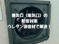 換気口(吸気口)の防音対策|ウレタン消音材で解決