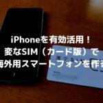 iPhoneを有効活用!変なSIM(カード版)で海外用スマートフォンを作る