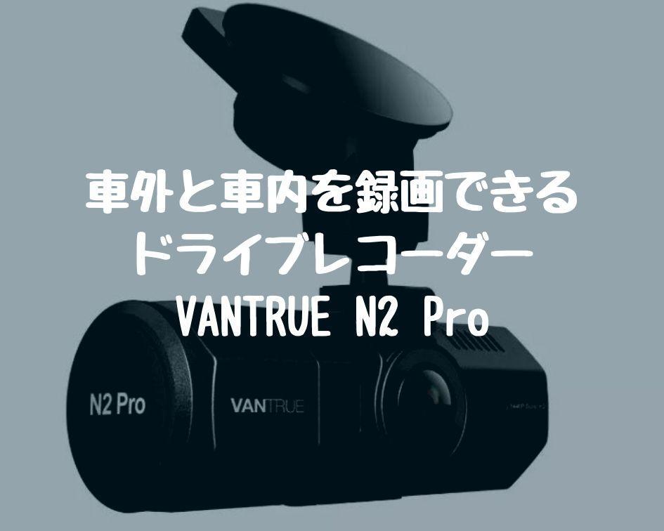 車外と車内を録画できるドライブレコーダー|VANTRUE N2 Pro
